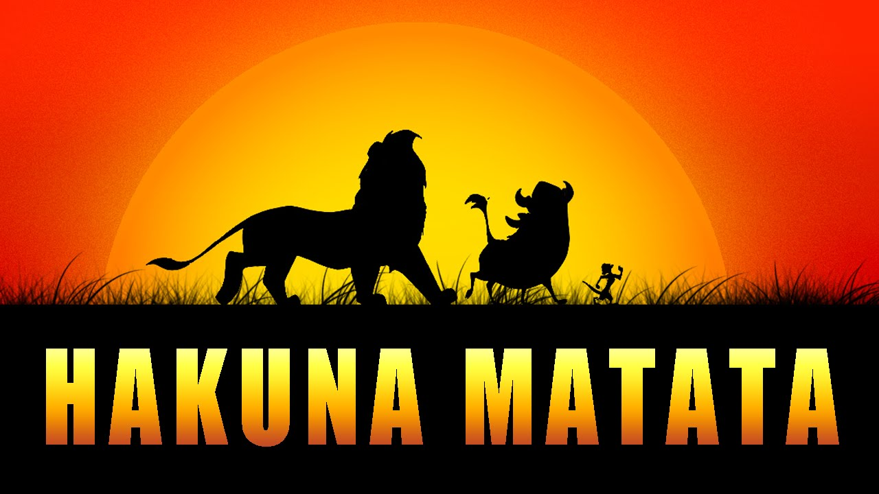 Hakuna Matata, from the Lion King, means no worries for the rest of your days